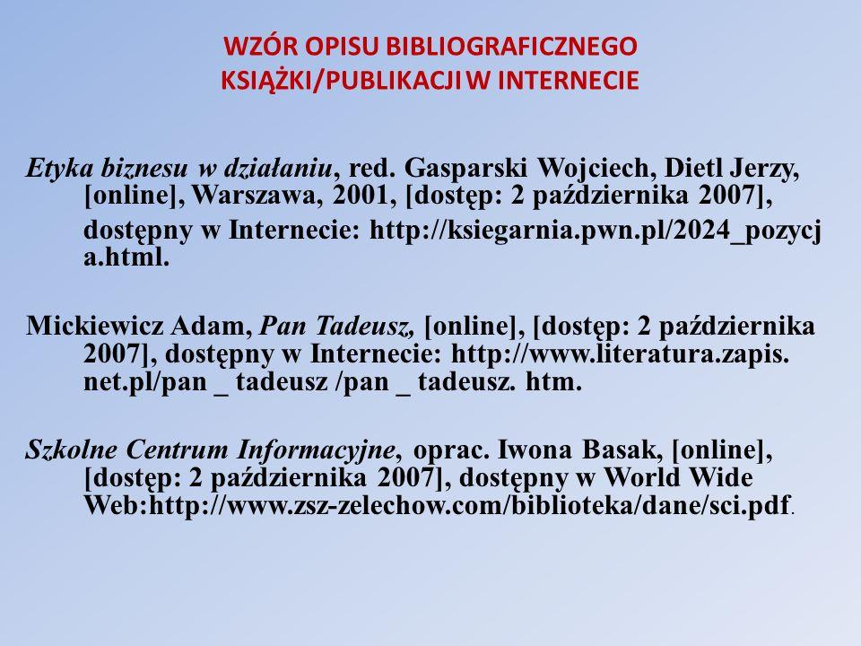 WZÓR OPISU BIBLIOGRAFICZNEGO KSIĄŻKI/PUBLIKACJI W INTERNECIE Etyka biznesu w działaniu, red. Gasparski Wojciech, Dietl Jerzy, [online], Warszawa, 2001
