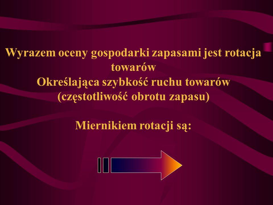 Wyrazem oceny gospodarki zapasami jest rotacja towarów Określająca szybkość ruchu towarów (częstotliwość obrotu zapasu) Miernikiem rotacji są: