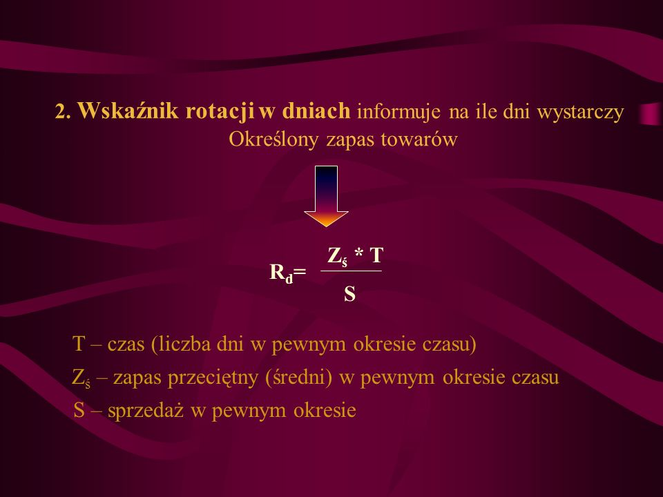 2. Wskaźnik rotacji w dniach informuje na ile dni wystarczy Określony zapas towarów Rd=Rd= Z ś * T S T – czas (liczba dni w pewnym okresie czasu) Z ś