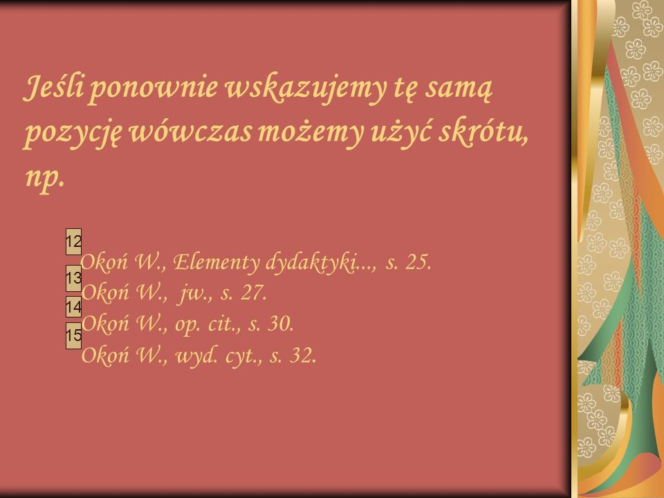 Jeśli ponownie wskazujemy tę samą pozycję wówczas możemy użyć skrótu, np. Okoń W., Elementy dydaktyki..., s. 25. Okoń W., jw., s. 27. Okoń W., op. cit