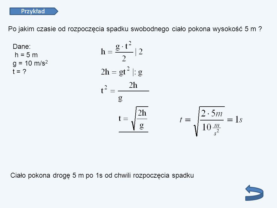 Przykład Po jakim czasie od rozpoczęcia spadku swobodnego ciało pokona wysokość 5 m ? Dane: h = 5 m g = 10 m/s 2 t = ? Ciało pokona drogę 5 m po 1s od