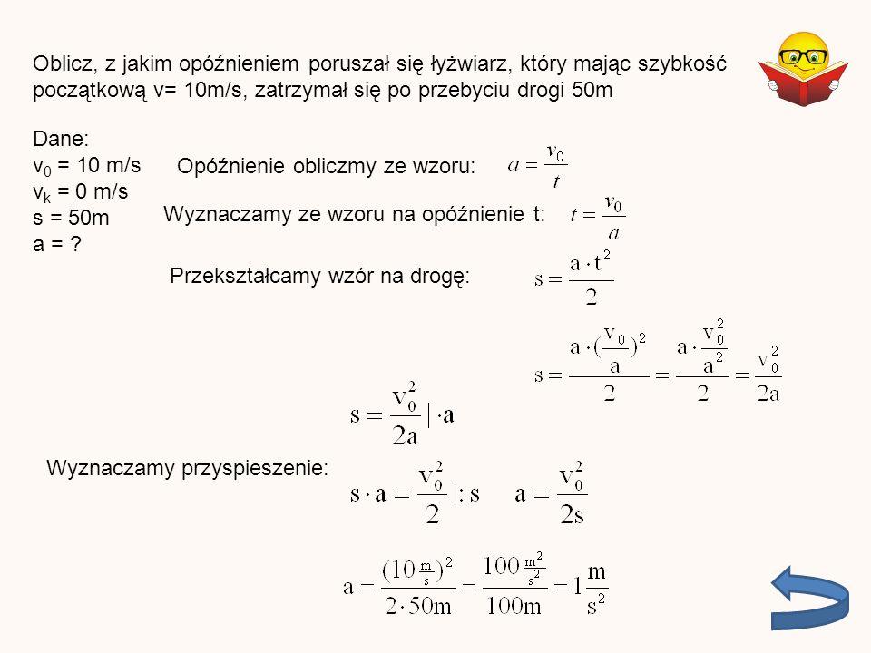 Oblicz, z jakim opóźnieniem poruszał się łyżwiarz, który mając szybkość początkową v= 10m/s, zatrzymał się po przebyciu drogi 50m Dane: v 0 = 10 m/s v