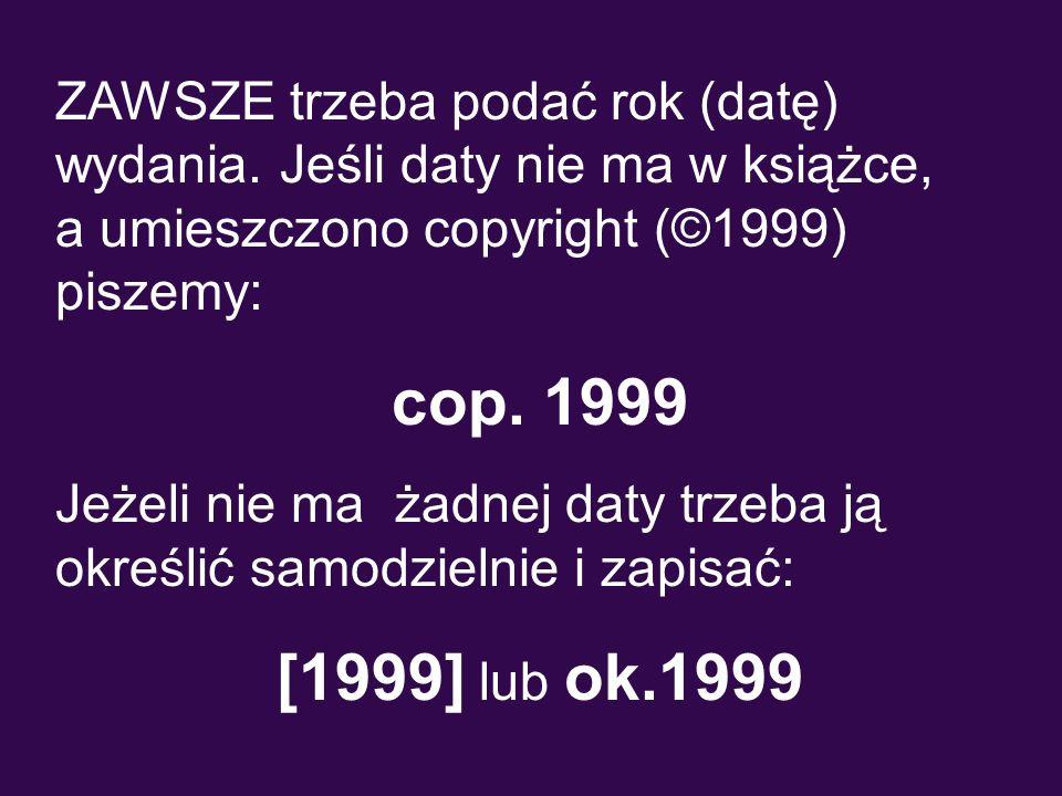 ZAWSZE trzeba podać rok (datę) wydania. Jeśli daty nie ma w książce, a umieszczono copyright (©1999) piszemy: cop. 1999 Jeżeli nie ma żadnej daty trze