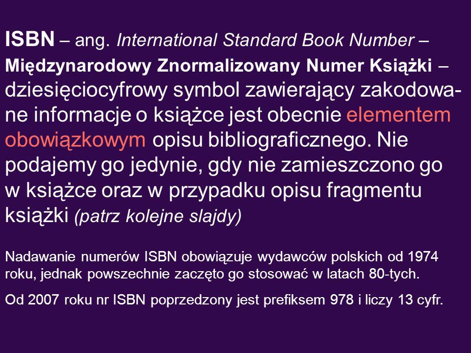 ISBN – ang. International Standard Book Number – Międzynarodowy Znormalizowany Numer Książki – dziesięciocyfrowy symbol zawierający zakodowa- ne infor