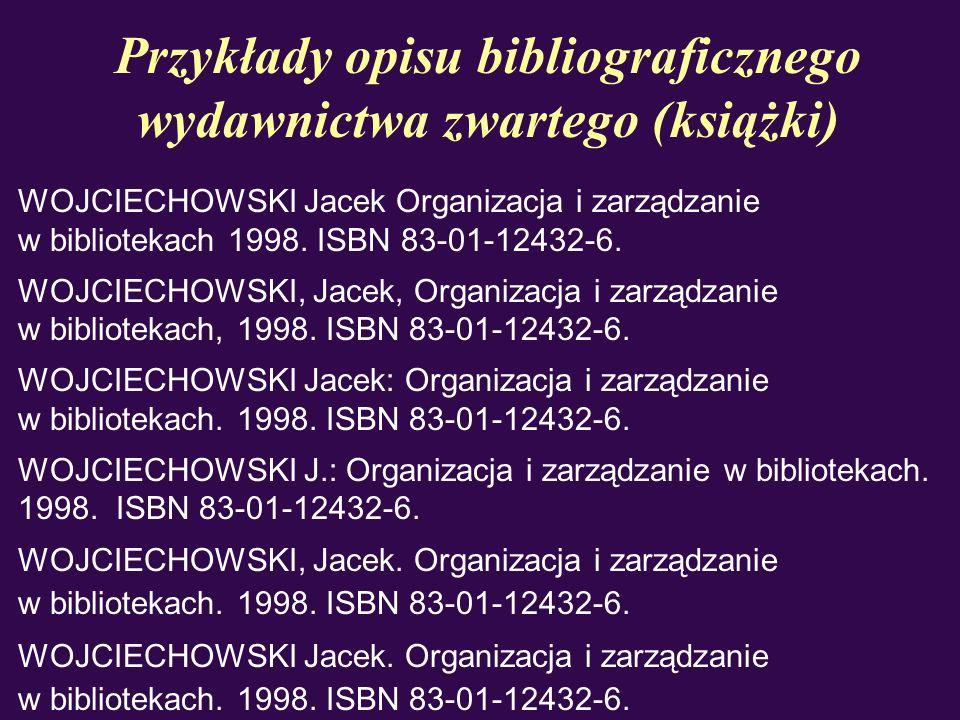 Przykłady opisu bibliograficznego wydawnictwa zwartego (książki) WOJCIECHOWSKI Jacek Organizacja i zarządzanie w bibliotekach 1998. ISBN 83-01-12432-6