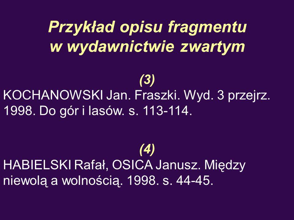 Przykład opisu fragmentu w wydawnictwie zwartym (3) KOCHANOWSKI Jan. Fraszki. Wyd. 3 przejrz. 1998. Do gór i lasów. s. 113-114. (4) HABIELSKI Rafał, O