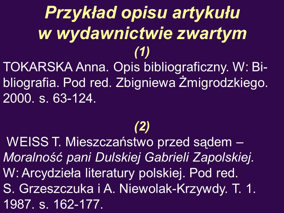 Przykład opisu artykułu w wydawnictwie zwartym (1) TOKARSKA Anna. Opis bibliograficzny. W: Bi- bliografia. Pod red. Zbigniewa Żmigrodzkiego. 2000. s.