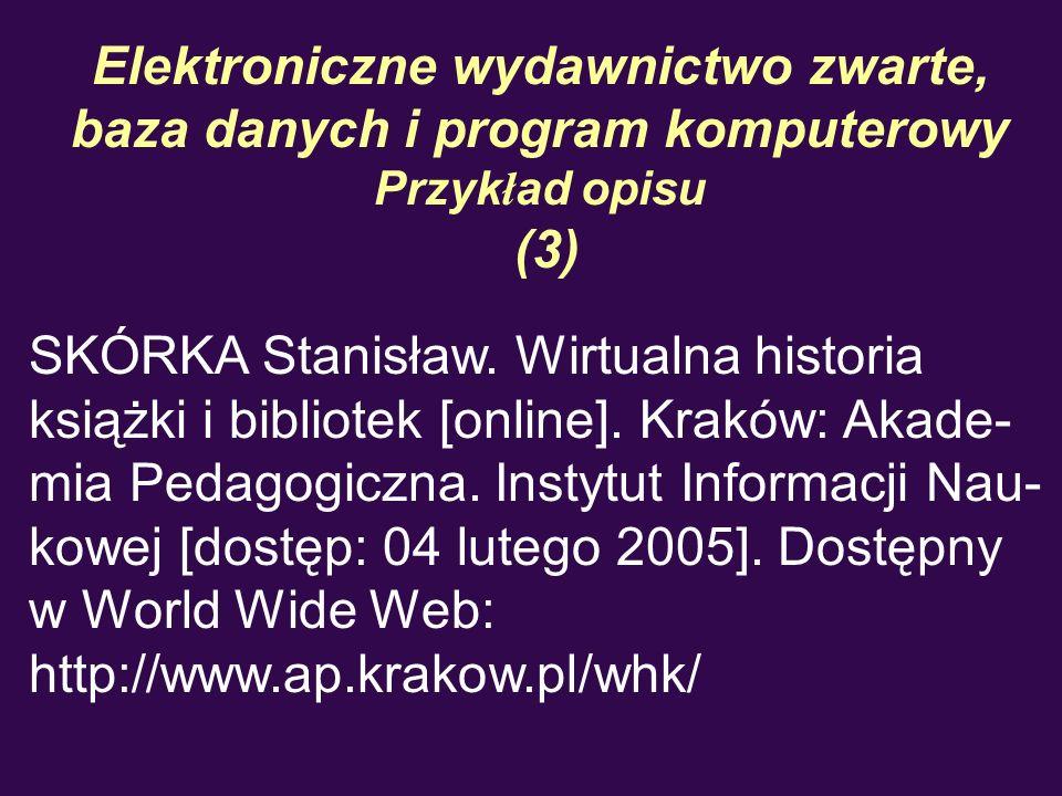 Elektroniczne wydawnictwo zwarte, baza danych i program komputerowy Przyk ł ad opisu (3) SKÓRKA Stanisław. Wirtualna historia książki i bibliotek [onl