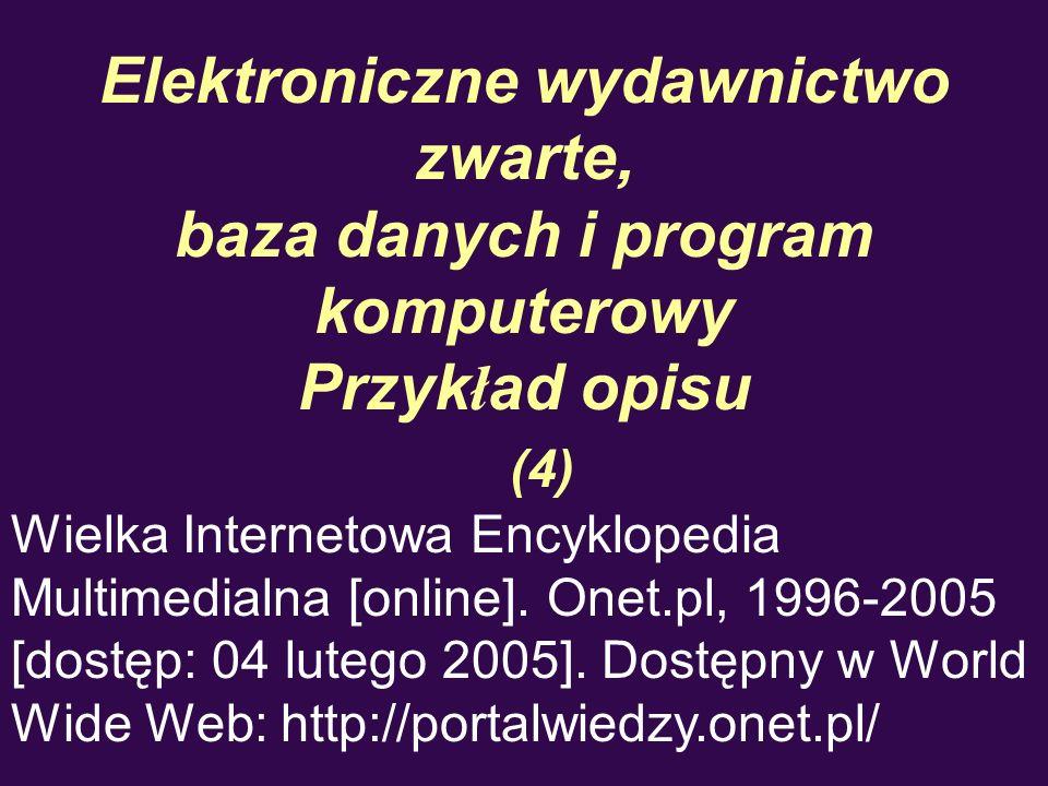 Elektroniczne wydawnictwo zwarte, baza danych i program komputerowy Przyk ł ad opisu (4) Wielka Internetowa Encyklopedia Multimedialna [online]. Onet.