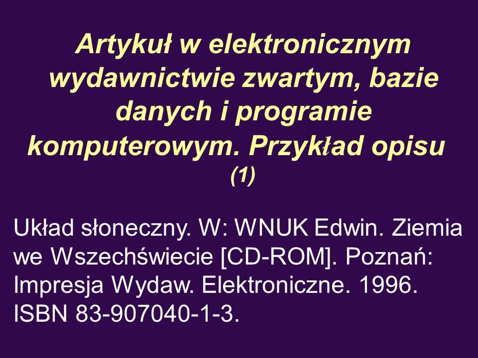 Artykuł w elektronicznym wydawnictwie zwartym, bazie danych i programie komputerowym. Przyk ł ad opisu (1) Układ słoneczny. W: WNUK Edwin. Ziemia we W