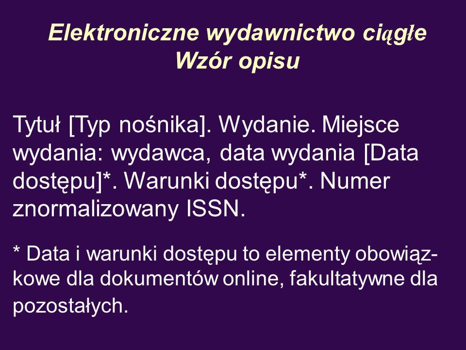 Elektroniczne wydawnictwo ci ą g ł e Wzór opisu Tytuł [Typ nośnika]. Wydanie. Miejsce wydania: wydawca, data wydania [Data dostępu]*. Warunki dostępu*