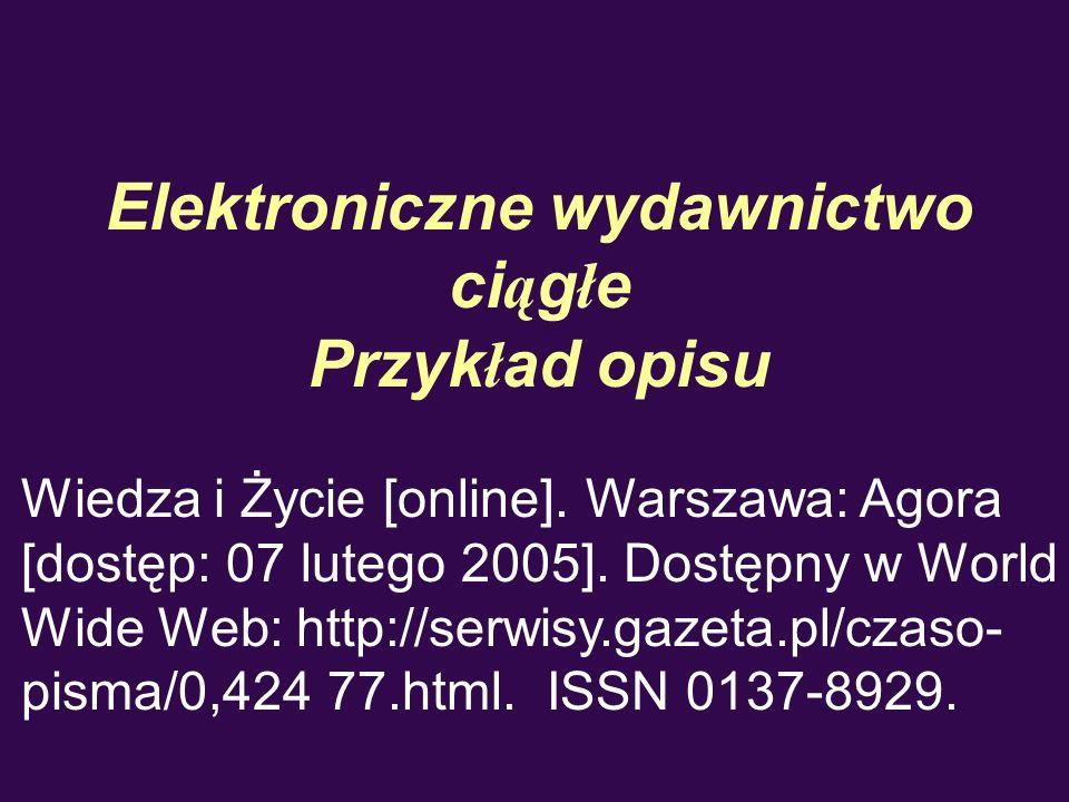 Elektroniczne wydawnictwo ci ą g ł e Przyk ł ad opisu Wiedza i Życie [online]. Warszawa: Agora [dostęp: 07 lutego 2005]. Dostępny w World Wide Web: ht