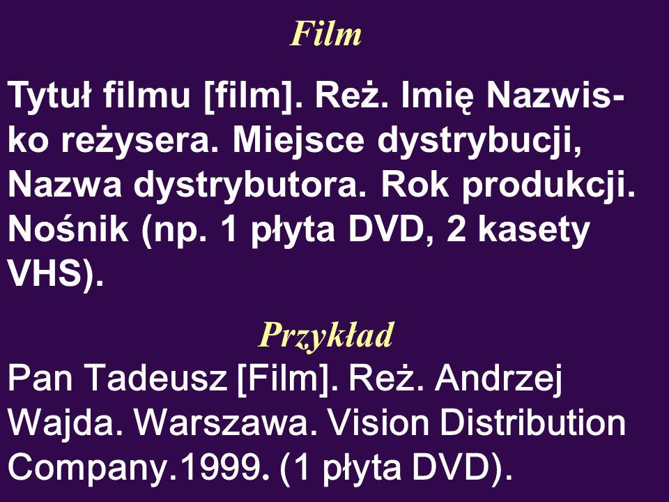 Film Tytuł filmu [film]. Reż. Imię Nazwis- ko reżysera. Miejsce dystrybucji, Nazwa dystrybutora. Rok produkcji. Nośnik (np. 1 płyta DVD, 2 kasety VHS)