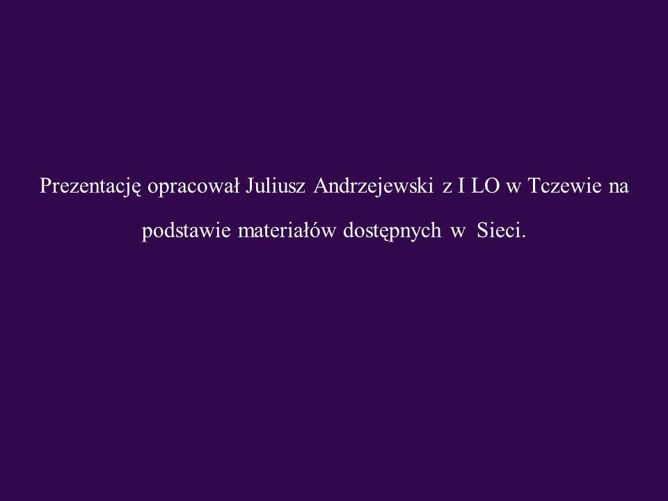 Prezentację opracował Juliusz Andrzejewski z I LO w Tczewie na podstawie materiałów dostępnych w Sieci.