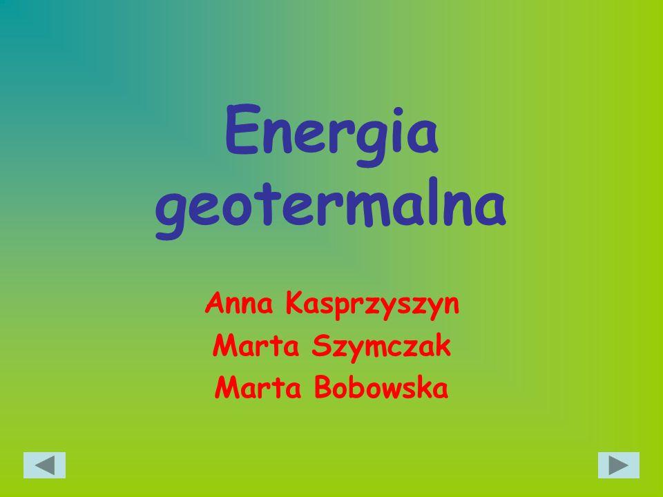 Energia geotermalna Anna Kasprzyszyn Marta Szymczak Marta Bobowska