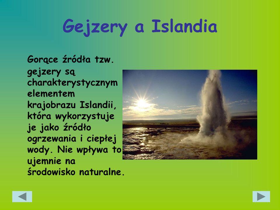 Gejzery a Islandia Gorące źródła tzw. gejzery są charakterystycznym elementem krajobrazu Islandii, która wykorzystuje je jako źródło ogrzewania i ciep