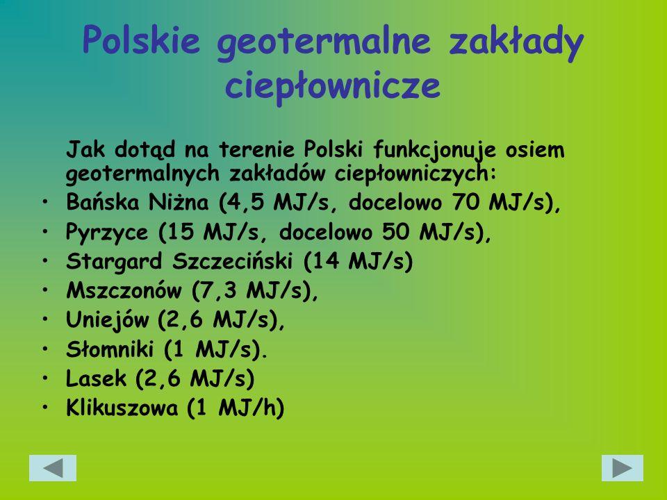 Polskie geotermalne zakłady ciepłownicze Jak dotąd na terenie Polski funkcjonuje osiem geotermalnych zakładów ciepłowniczych: Bańska Niżna (4,5 MJ/s,