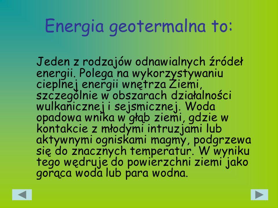 Energia geotermalna to: Jeden z rodzajów odnawialnych źródeł energii. Polega na wykorzystywaniu cieplnej energii wnętrza Ziemi, szczególnie w obszarac