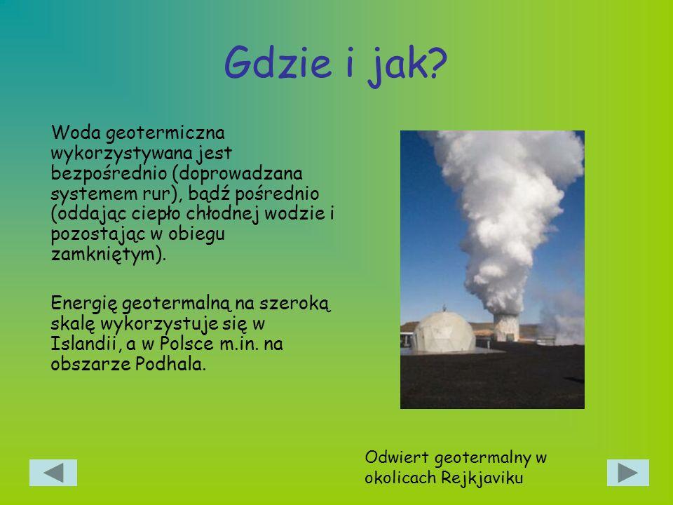 Gdzie i jak? Woda geotermiczna wykorzystywana jest bezpośrednio (doprowadzana systemem rur), bądź pośrednio (oddając ciepło chłodnej wodzie i pozostaj