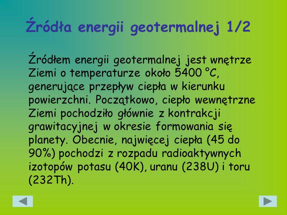 Źródła energii geotermalnej 1/2 Źródłem energii geotermalnej jest wnętrze Ziemi o temperaturze około 5400 °C, generujące przepływ ciepła w kierunku po