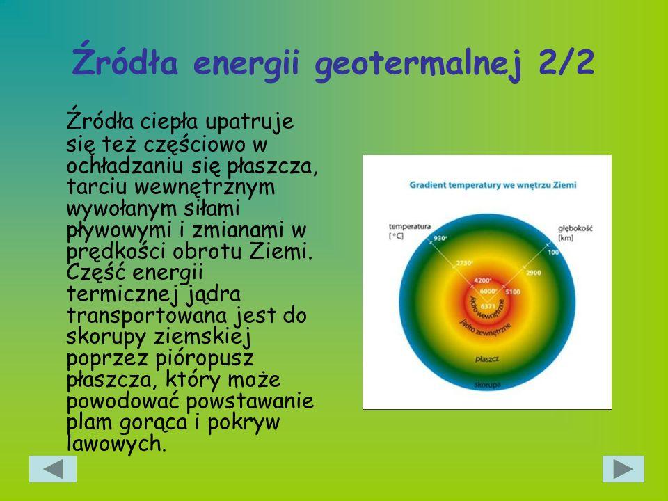 Źródła energii geotermalnej 2/2 Źródła ciepła upatruje się też częściowo w ochładzaniu się płaszcza, tarciu wewnętrznym wywołanym siłami pływowymi i z