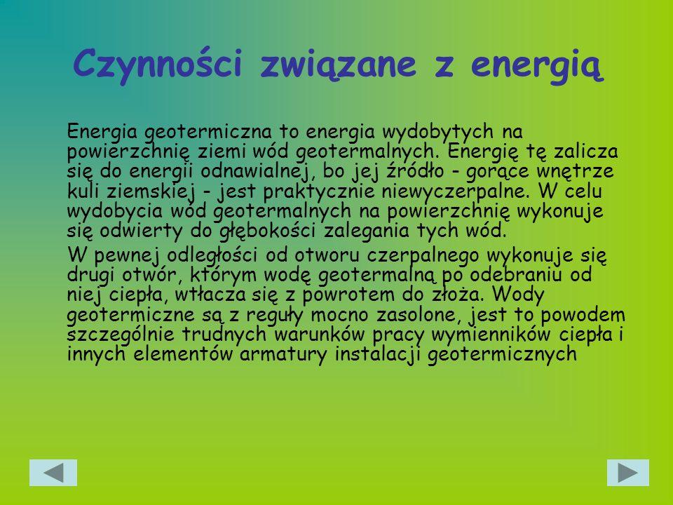 Czynności związane z energią Energia geotermiczna to energia wydobytych na powierzchnię ziemi wód geotermalnych. Energię tę zalicza się do energii odn