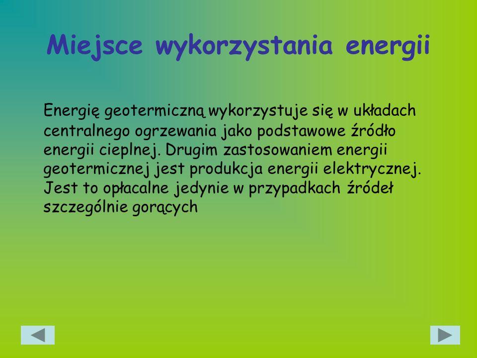Miejsce wykorzystania energii Energię geotermiczną wykorzystuje się w układach centralnego ogrzewania jako podstawowe źródło energii cieplnej. Drugim