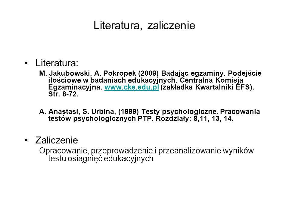 Literatura, zaliczenie Literatura: M. Jakubowski, A. Pokropek (2009) Badając egzaminy. Podejście ilościowe w badaniach edukacyjnych. Centralna Komisja