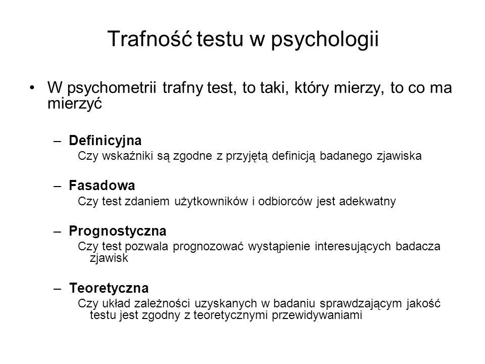Trafność testu w psychologii W psychometrii trafny test, to taki, który mierzy, to co ma mierzyć –Definicyjna Czy wskaźniki są zgodne z przyjętą defin