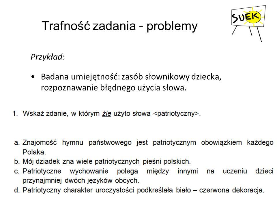 Trafność zadania - problemy Przykład: Badana umiejętność: zasób słownikowy dziecka, rozpoznawanie błędnego użycia słowa.