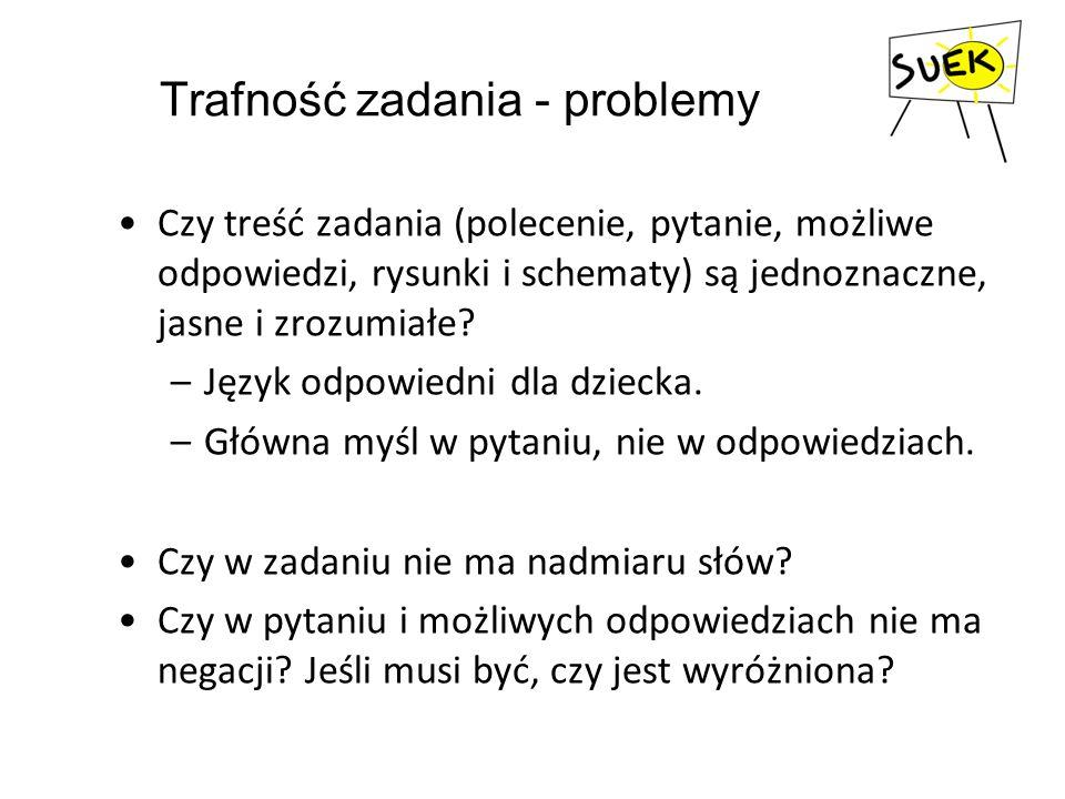 Trafność zadania - problemy Czy treść zadania (polecenie, pytanie, możliwe odpowiedzi, rysunki i schematy) są jednoznaczne, jasne i zrozumiałe? –Język