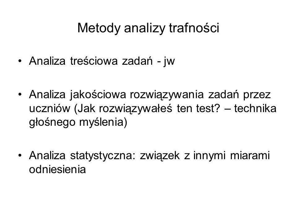 Metody analizy trafności Analiza treściowa zadań - jw Analiza jakościowa rozwiązywania zadań przez uczniów (Jak rozwiązywałeś ten test? – technika gło