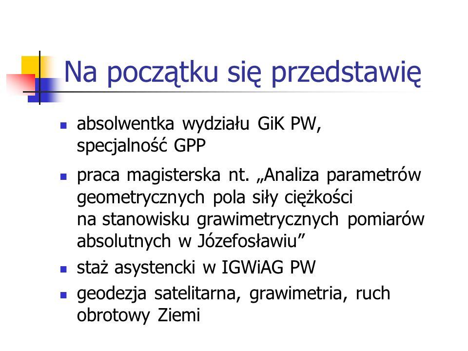 Na początku się przedstawię absolwentka wydziału GiK PW, specjalność GPP praca magisterska nt. Analiza parametrów geometrycznych pola siły ciężkości n