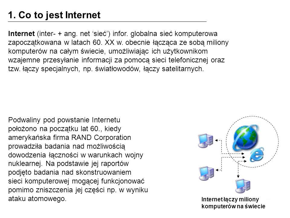 1. Co to jest Internet Internet łączy miliony komputerów na świecie Internet (inter- + ang. net sieć) infor. globalna sieć komputerowa zapoczątkowana