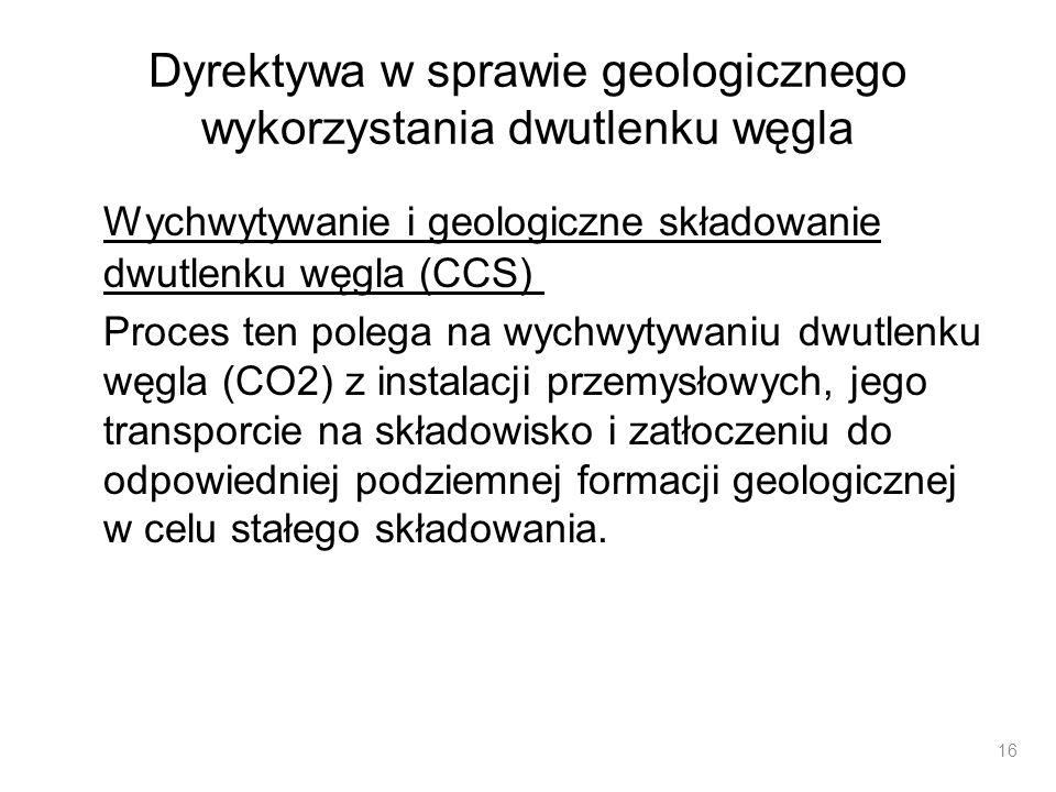 Dyrektywa w sprawie geologicznego wykorzystania dwutlenku węgla Wychwytywanie i geologiczne składowanie dwutlenku węgla (CCS) Proces ten polega na wyc