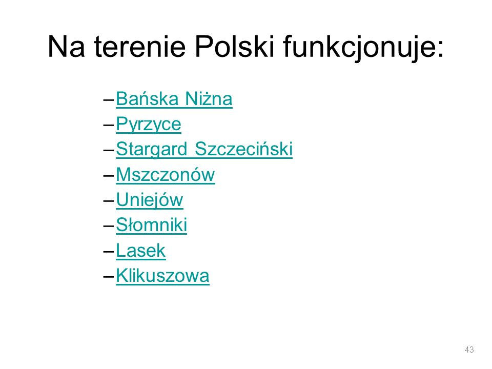Na terenie Polski funkcjonuje: –Bańska NiżnaBańska Niżna –PyrzycePyrzyce –Stargard SzczecińskiStargard Szczeciński –MszczonówMszczonów –UniejówUniejów