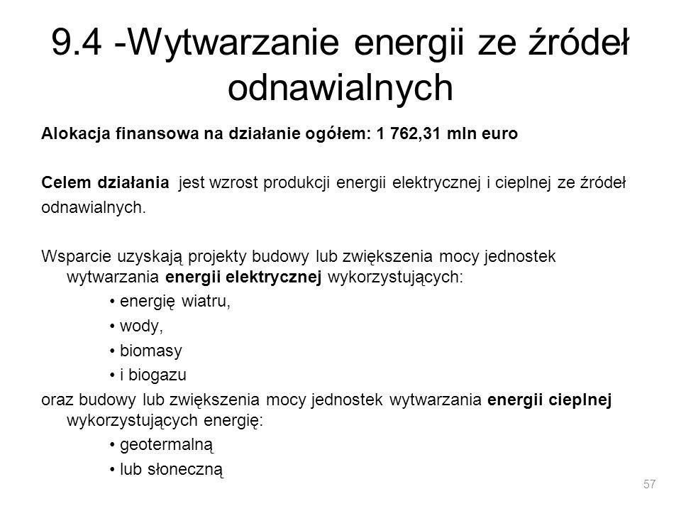 9.4 -Wytwarzanie energii ze źródeł odnawialnych Minimalna wartość projektu: 20 mln PLN Z wyłączeniem inwestycji w zakresie wytwarzania energii elektrycznej z biomasy lub biogazu oraz budowy lub rozbudowy małych elektrowni wodnych – minimalna wartość projektu 10 mln PLN.
