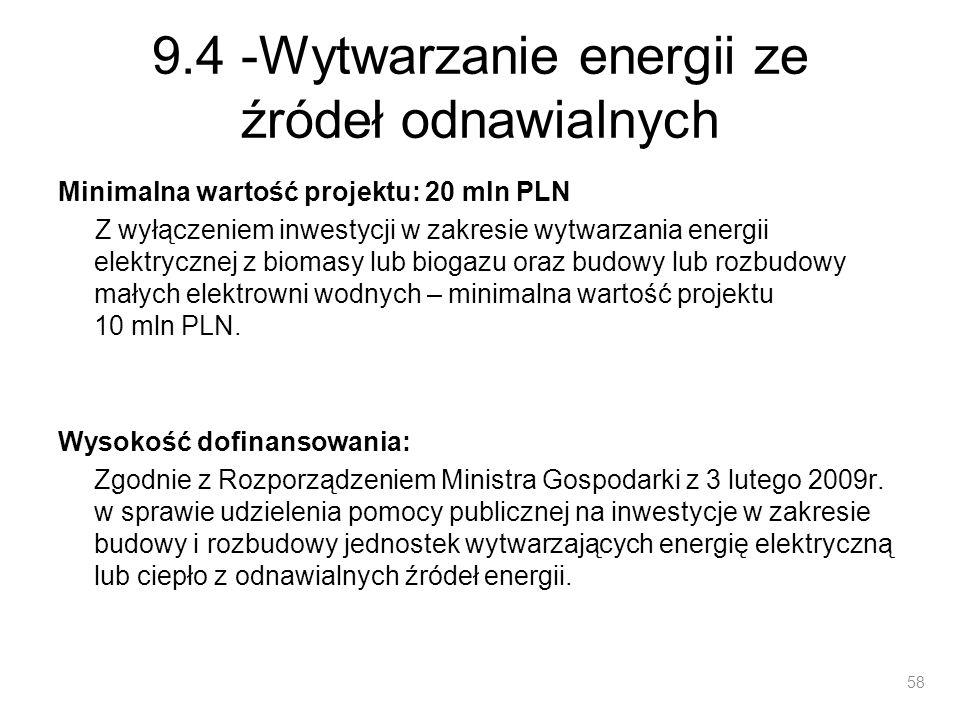 9.4 -Wytwarzanie energii ze źródeł odnawialnych Beneficjenci: przedsiębiorcy jednostki samorządu terytorialnego oraz ich związki podmioty wykonujące usługi publiczne na podstawie umowy zawartej z jednostką samorządu terytorialnego, w których większość udziałów lub akcji posiada samorząd terytorialny podmioty wybrane w wyniku postępowania przeprowadzonego na podstawie przepisów o zamówieniach publicznych, wykonujące usługi publiczne na podstawie umowy zawartej z jednostką samorządu terytorialnego kościoły, kościelne osoby prawne i ich stowarzyszenia oraz inne związki wyznaniowe.