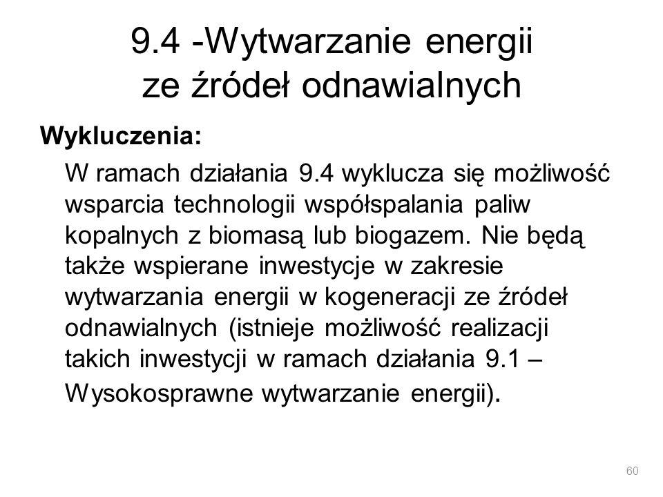 9.4 -Wytwarzanie energii ze źródeł odnawialnych Wykluczenia: W ramach działania 9.4 wyklucza się możliwość wsparcia technologii współspalania paliw ko