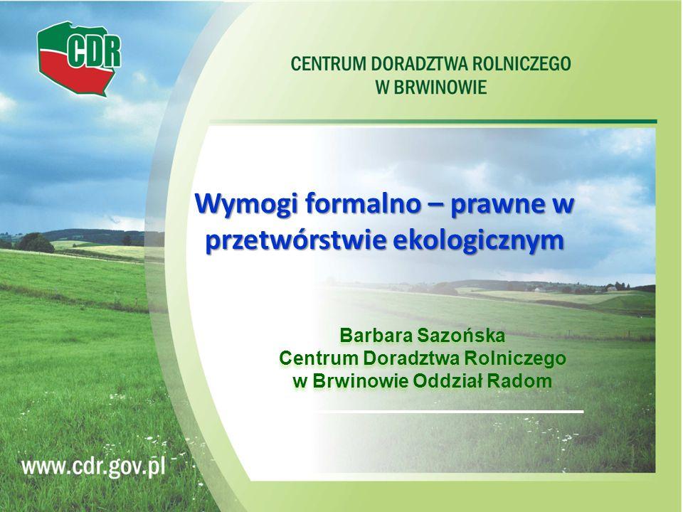Barbara Sazońska Centrum Doradztwa Rolniczego w Brwinowie Oddział Radom Wymogi formalno – prawne w przetwórstwie ekologicznym