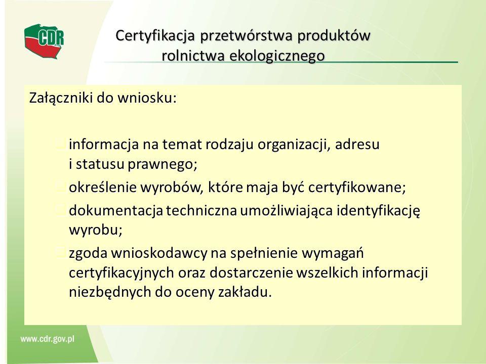 Certyfikacja przetwórstwa produktów rolnictwa ekologicznego Załączniki do wniosku: informacja na temat rodzaju organizacji, adresu i statusu prawnego;