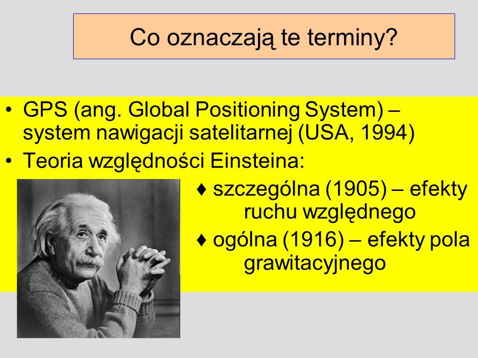 Co oznaczają te terminy? GPS (ang. Global Positioning System) – system nawigacji satelitarnej (USA, 1994) Teoria względności Einsteina: szczególna (19