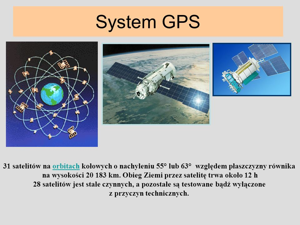 System GPS 31 satelitów na orbitach kołowych o nachyleniu 55° lub 63° względem płaszczyzny równikaorbitach na wysokości 20 183 km. Obieg Ziemi przez s