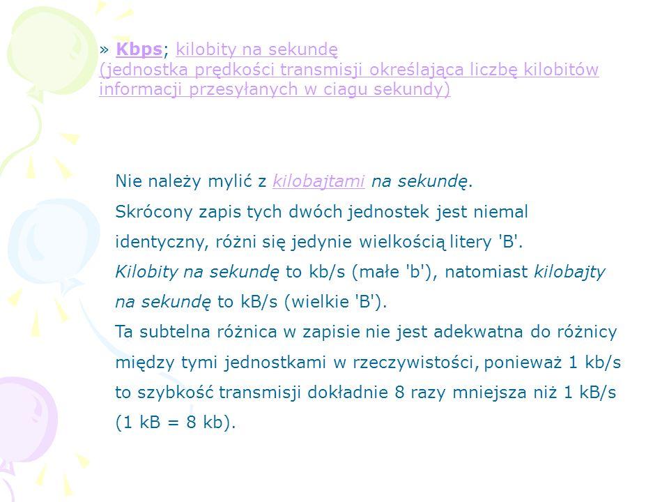 » Kbps; kilobity na sekundę (jednostka prędkości transmisji określająca liczbę kilobitów informacji przesyłanych w ciagu sekundy)Kbpskilobity na sekun