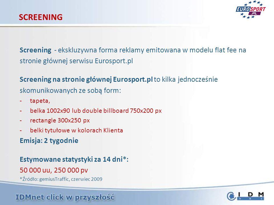 Screening - ekskluzywna forma reklamy emitowana w modelu flat fee na stronie głównej serwisu Eurosport.pl Screening na stronie głównej Eurosport.pl to kilka jednocześnie skomunikowanych ze sobą form: -tapeta, -belka 1002x90 lub double billboard 750x200 px -rectangle 300x250 px -belki tytułowe w kolorach Klienta Emisja: 2 tygodnie Estymowane statystyki za 14 dni*: 50 000 uu, 250 000 pv *Źródło: gemiusTraffic, czerwiec 2009 SCREENING