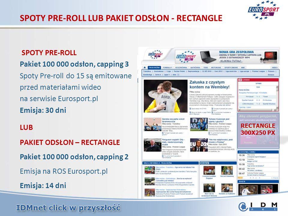 SPOTY PRE-ROLL LUB PAKIET ODSŁON - RECTANGLE SPOTY PRE-ROLL Pakiet 100 000 odsłon, capping 3 Spoty Pre-roll do 15 są emitowane przed materiałami wideo na serwisie Eurosport.pl Emisja: 30 dni LUB PAKIET ODSŁON – RECTANGLE Pakiet 100 000 odsłon, capping 2 Emisja na ROS Eurosport.pl Emisja: 14 dni SPOTY PRE-ROLL RECTANGLE 300X250 PX