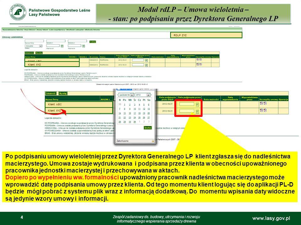 4 Klient ABC Klient XYZ 4 Moduł rdLP – Umowa wieloletnia – - stan: po podpisaniu przez Dyrektora Generalnego LP Zespół zadaniowy ds. budowy, utrzymani
