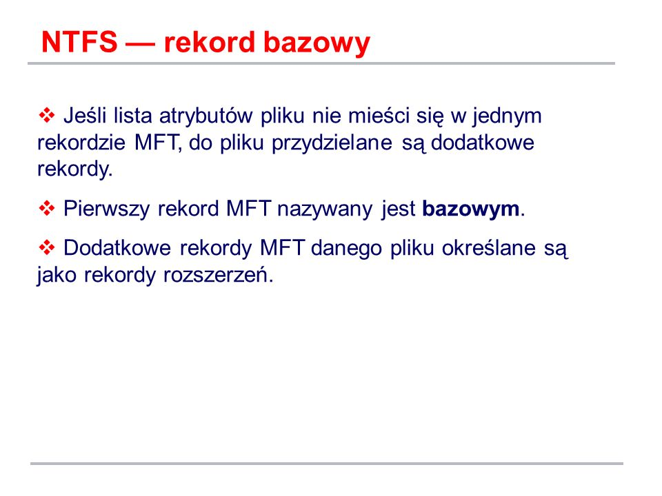 NTFS rekord bazowy Jeśli lista atrybutów pliku nie mieści się w jednym rekordzie MFT, do pliku przydzielane są dodatkowe rekordy. Pierwszy rekord MFT