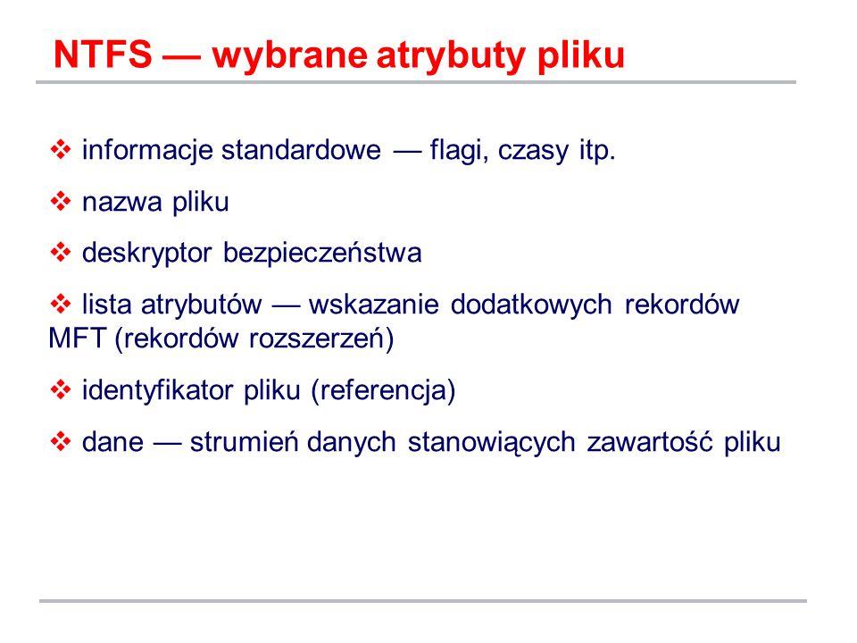 NTFS wybrane atrybuty pliku informacje standardowe flagi, czasy itp. nazwa pliku deskryptor bezpieczeństwa lista atrybutów wskazanie dodatkowych rekor