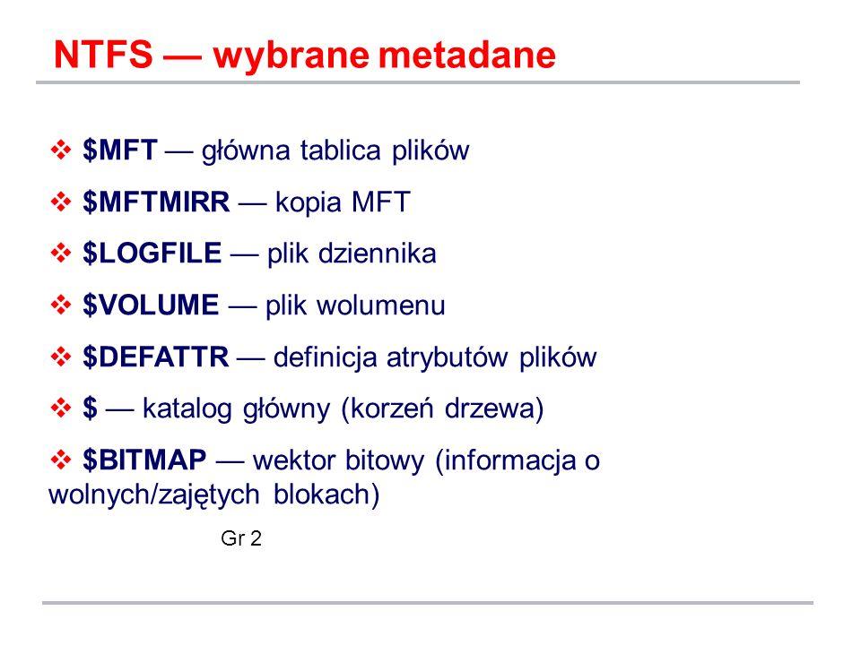 NTFS wybrane metadane $MFT główna tablica plików $MFTMIRR kopia MFT $LOGFILE plik dziennika $VOLUME plik wolumenu $DEFATTR definicja atrybutów plików